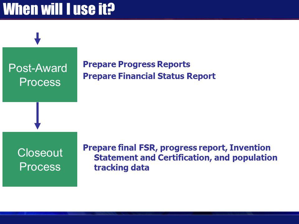 When will I use it? Prepare Progress Reports Prepare Financial Status Report Prepare final FSR, progress report, Invention Statement and Certification