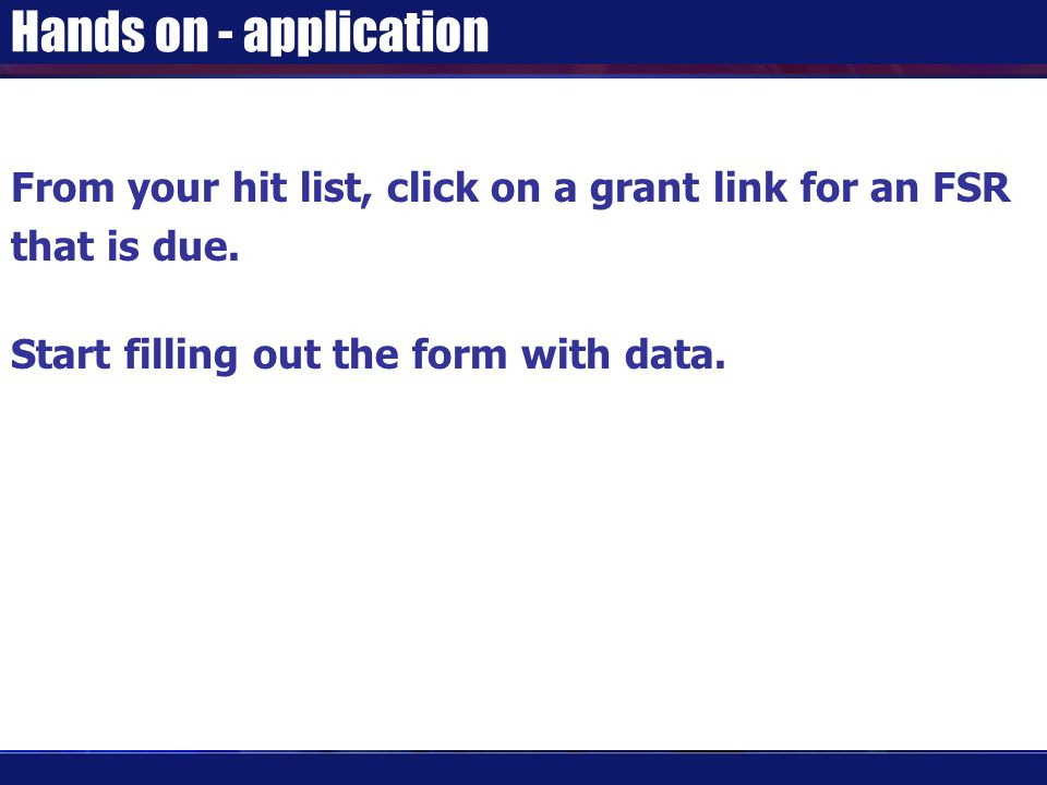 Hands on - application From your hit list, click on a grant link for an FSR that is due. Start filling out the form with data.