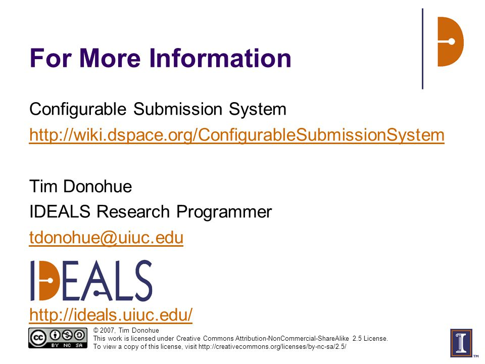 For More Information Configurable Submission System http://wiki.dspace.org/ConfigurableSubmissionSystem Tim Donohue IDEALS Research Programmer tdonohue@uiuc.edu http://ideals.uiuc.edu/ © 2007, Tim Donohue This work is licensed under Creative Commons Attribution-NonCommercial-ShareAlike 2.5 License.
