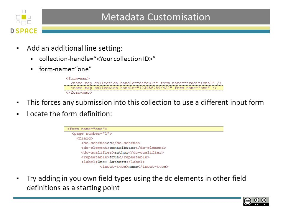 Metadata Customisation  Add an additional line setting:  collection-handle=  form-name= one  This forces any submission into this collection to use a different input form  Locate the form definition:  Try adding in you own field types using the dc elements in other field definitions as a starting point