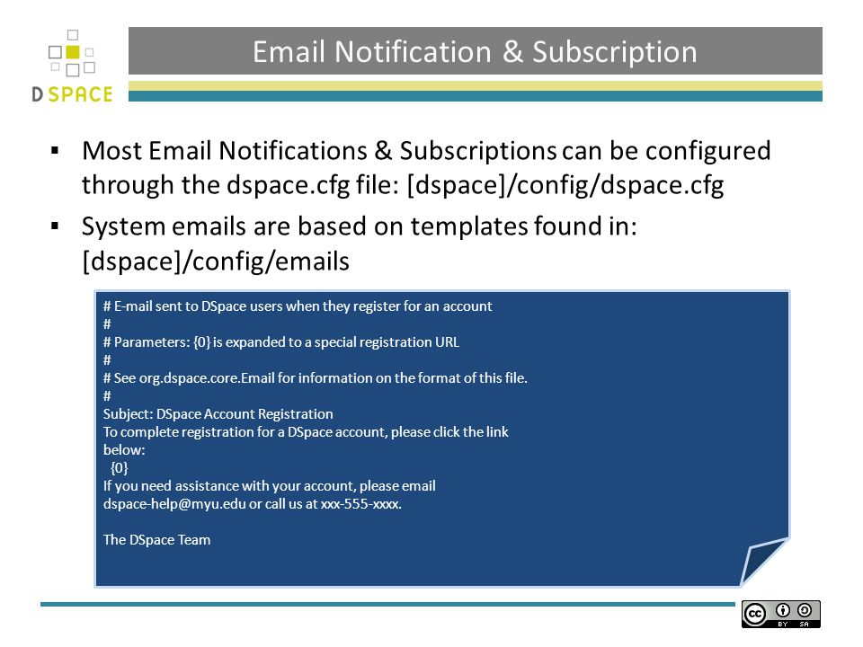 Email Notification & Subscription  Most Email Notifications & Subscriptions can be configured through the dspace.cfg file: [dspace]/config/dspace.cfg  System emails are based on templates found in: [dspace]/config/emails # E-mail sent to DSpace users when they register for an account # # Parameters: {0} is expanded to a special registration URL # # See org.dspace.core.Email for information on the format of this file.