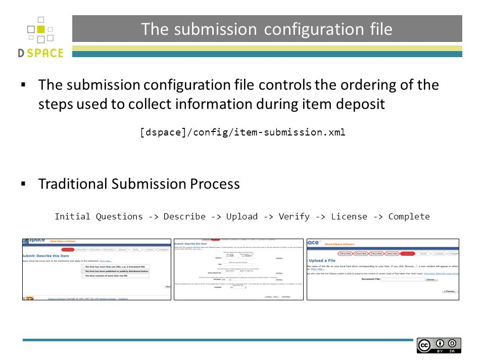 The submission configuration file  The submission configuration file controls the ordering of the steps used to collect information during item deposit [dspace]/config/item-submission.xml  Traditional Submission Process Initial Questions -> Describe -> Upload -> Verify -> License -> Complete