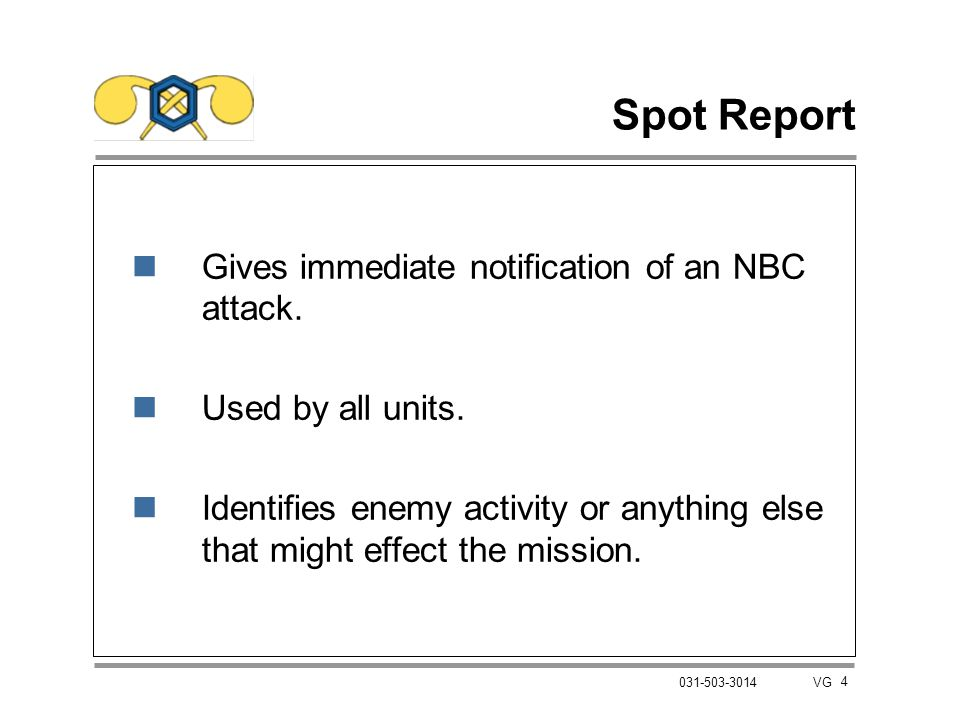 4 031-503-3014 VG Spot Report nGives immediate notification of an NBC attack. nUsed by all units. nIdentifies enemy activity or anything else that mig