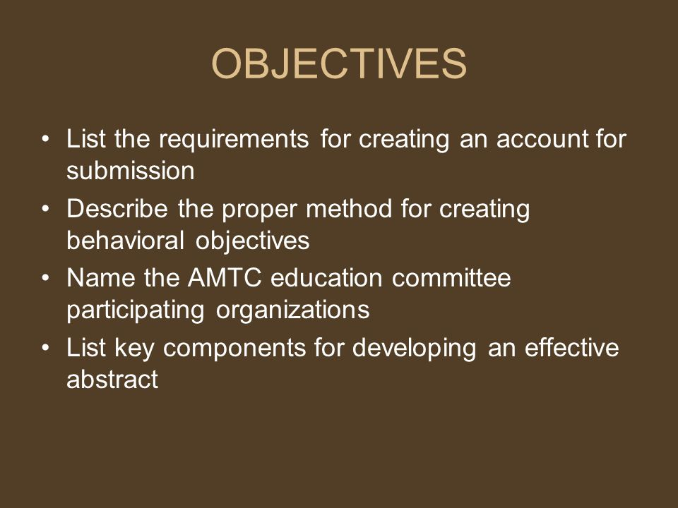 OBJECTIVES List the requirements for creating an account for submission Describe the proper method for creating behavioral objectives Name the AMTC education committee participating organizations List key components for developing an effective abstract