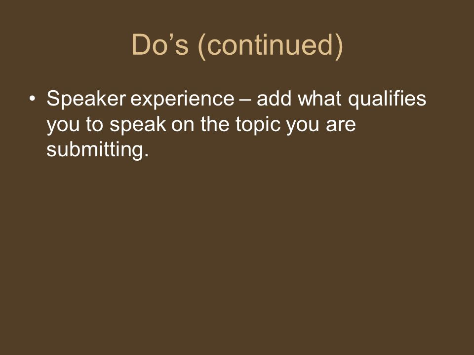 Do's (continued) Speaker experience – add what qualifies you to speak on the topic you are submitting.