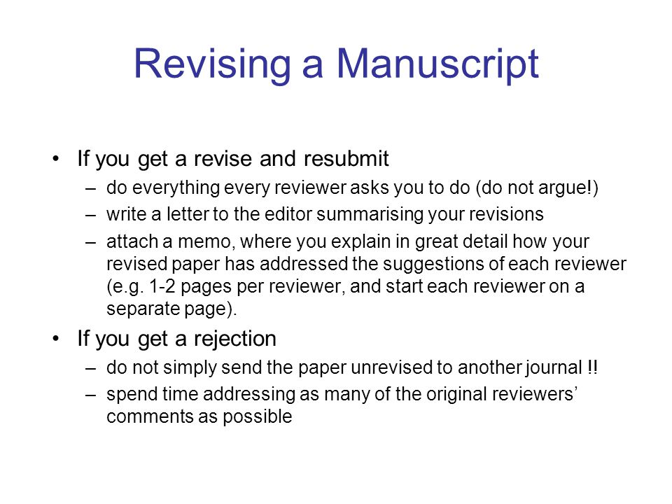 Revising a Manuscript If you get a revise and resubmit –do everything every reviewer asks you to do (do not argue!) –write a letter to the editor summarising your revisions –attach a memo, where you explain in great detail how your revised paper has addressed the suggestions of each reviewer (e.g.
