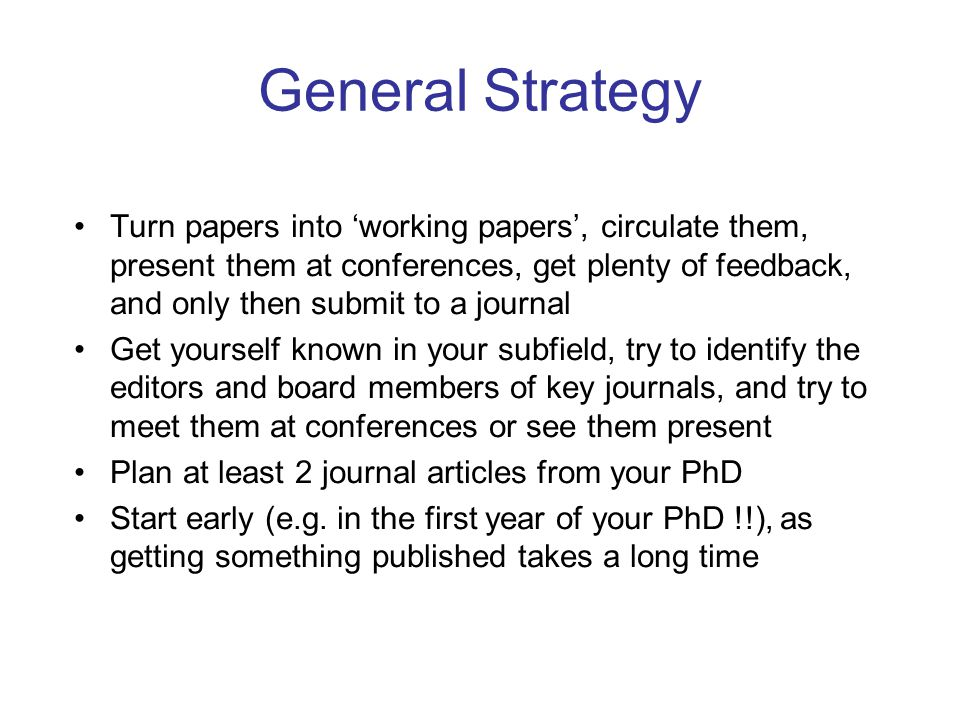 General Strategy Turn papers into 'working papers', circulate them, present them at conferences, get plenty of feedback, and only then submit to a journal Get yourself known in your subfield, try to identify the editors and board members of key journals, and try to meet them at conferences or see them present Plan at least 2 journal articles from your PhD Start early (e.g.