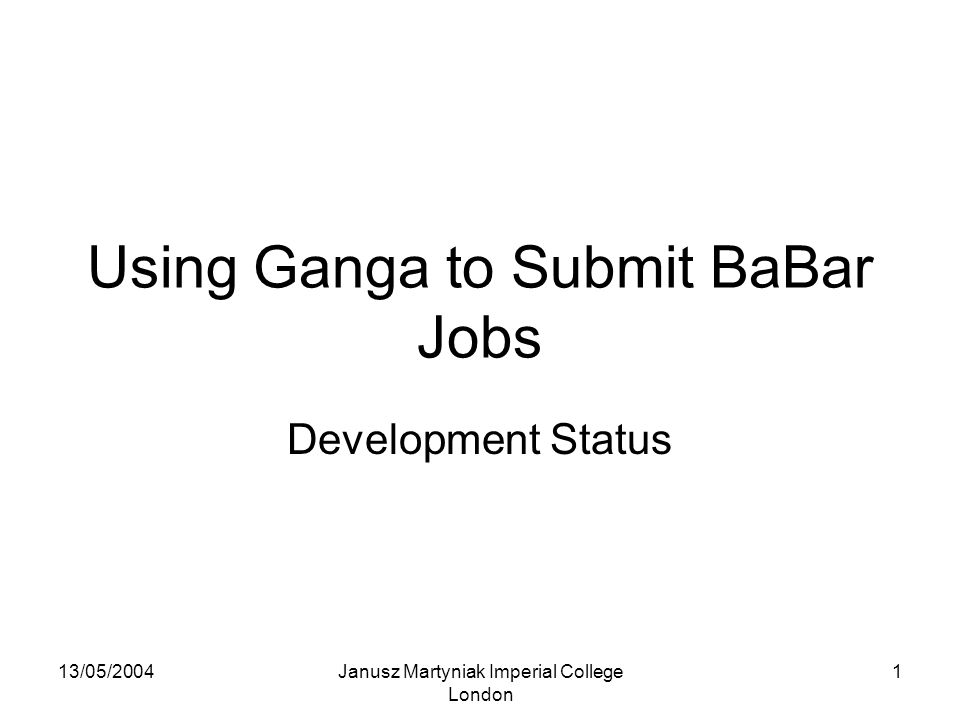 13/05/2004Janusz Martyniak Imperial College London 1 Using Ganga to Submit BaBar Jobs Development Status