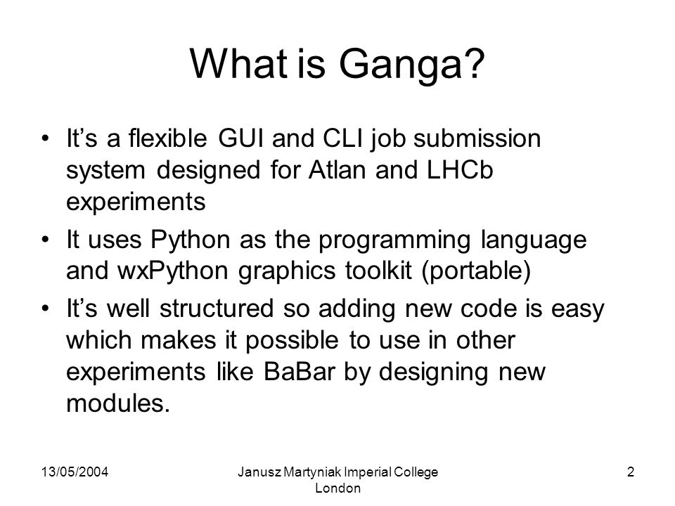 13/05/2004Janusz Martyniak Imperial College London 3 Ganga Basics Ganga supported (extendable) set of 'batch systems', like pbs, lsf, edg.