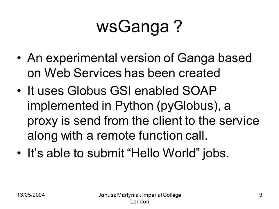 13/05/2004Janusz Martyniak Imperial College London 9 wsGanga ? An experimental version of Ganga based on Web Services has been created It uses Globus