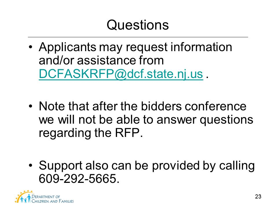 23 Questions Applicants may request information and/or assistance from DCFASKRFP@dcf.state.nj.us. DCFASKRFP@dcf.state.nj.us Note that after the bidder