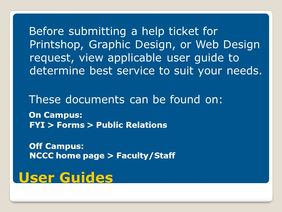 User Guides Before submitting a help ticket for Printshop, Graphic Design, or Web Design request, view applicable user guide to determine best service to suit your needs.
