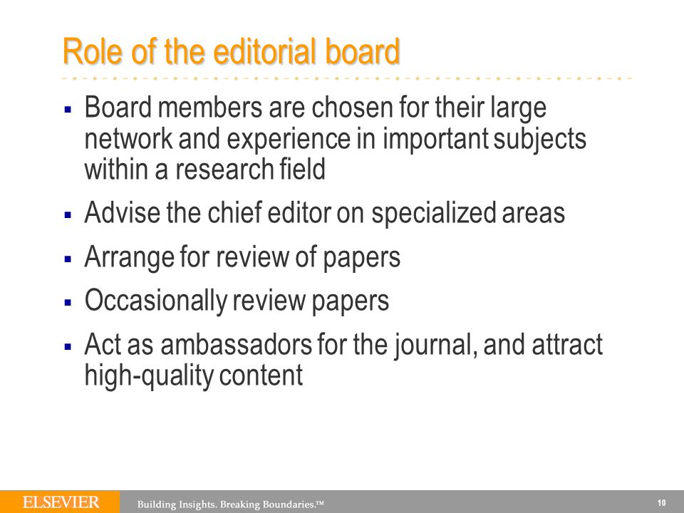 10 Role of the editorial board  Board members are chosen for their large network and experience in important subjects within a research field  Advis