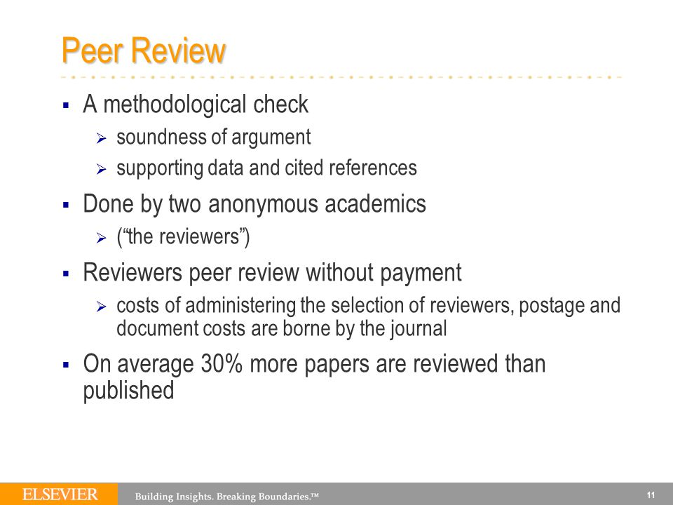 11 Peer Review  A methodological check  soundness of argument  supporting data and cited references  Done by two anonymous academics  ( the reviewers )  Reviewers peer review without payment  costs of administering the selection of reviewers, postage and document costs are borne by the journal  On average 30% more papers are reviewed than published