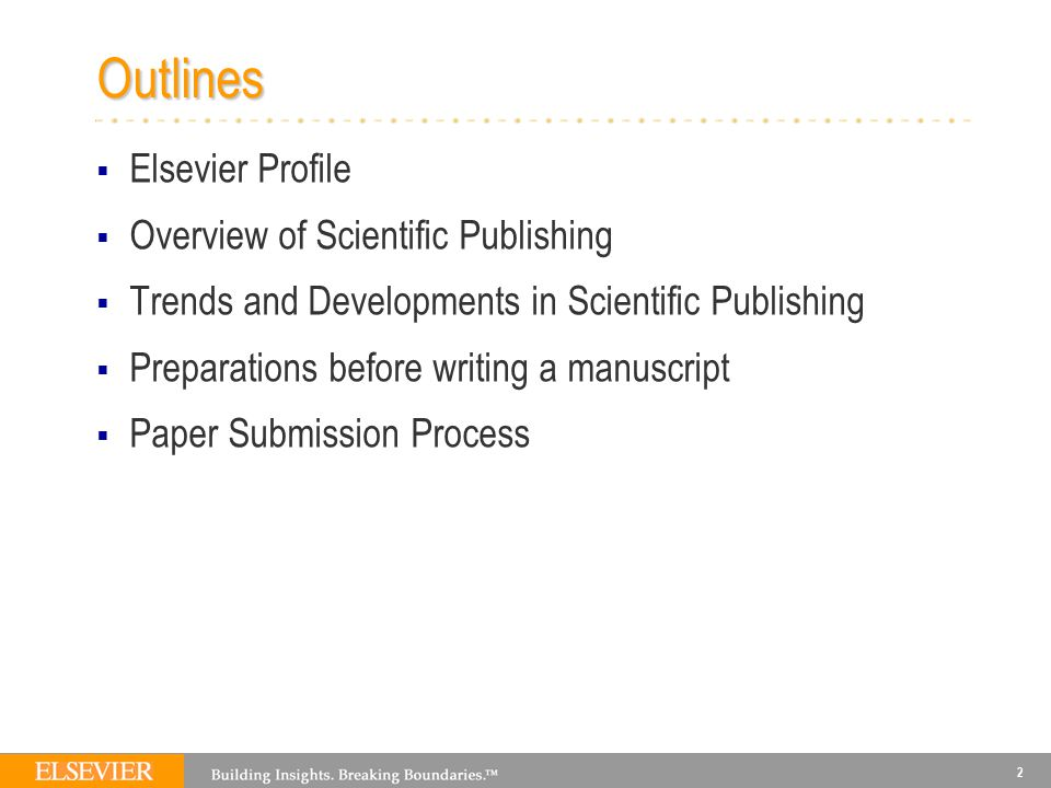 2 Outlines  Elsevier Profile  Overview of Scientific Publishing  Trends and Developments in Scientific Publishing  Preparations before writing a manuscript  Paper Submission Process