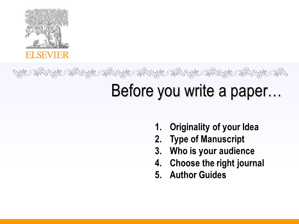 Before you write a paper… 1.Originality of your Idea 2.Type of Manuscript 3.Who is your audience 4.Choose the right journal 5.Author Guides