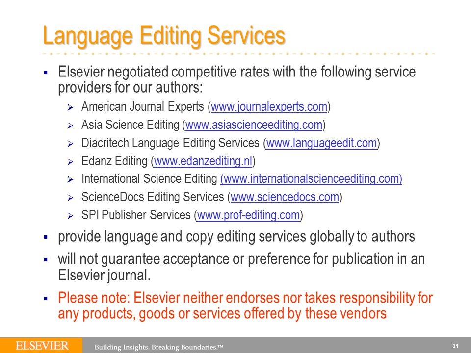 31 Language Editing Services  Elsevier negotiated competitive rates with the following service providers for our authors:  American Journal Experts (www.journalexperts.com)  Asia Science Editing (www.asiascienceediting.com)  Diacritech Language Editing Services (www.languageedit.com)  Edanz Editing (www.edanzediting.nl)  International Science Editing (www.internationalscienceediting.com)  ScienceDocs Editing Services (www.sciencedocs.com)  SPI Publisher Services (www.prof-editing.com)  provide language and copy editing services globally to authors  will not guarantee acceptance or preference for publication in an Elsevier journal.