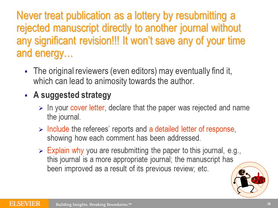 38 Never treat publication as a lottery by resubmitting a rejected manuscript directly to another journal without any significant revision!!! It won't