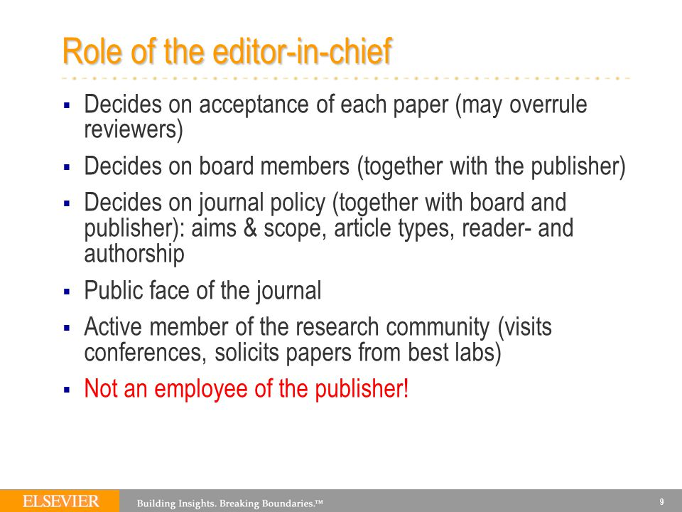 9 Role of the editor-in-chief  Decides on acceptance of each paper (may overrule reviewers)  Decides on board members (together with the publisher)  Decides on journal policy (together with board and publisher): aims & scope, article types, reader- and authorship  Public face of the journal  Active member of the research community (visits conferences, solicits papers from best labs)  Not an employee of the publisher!