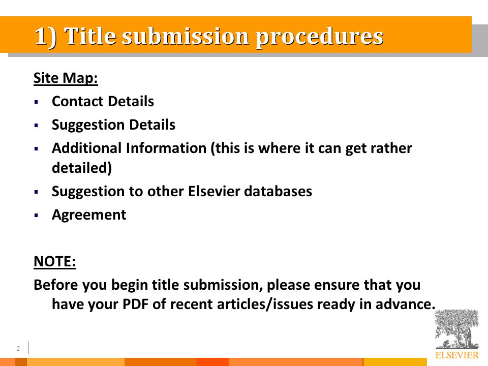2 1) Title submission procedures Site Map:  Contact Details  Suggestion Details  Additional Information (this is where it can get rather detailed)  Suggestion to other Elsevier databases  Agreement NOTE: Before you begin title submission, please ensure that you have your PDF of recent articles/issues ready in advance.