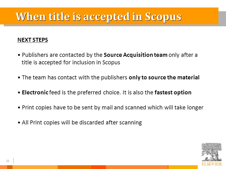 29 When title is accepted in Scopus NEXT STEPS Publishers are contacted by the Source Acquisition team only after a title is accepted for inclusion in Scopus The team has contact with the publishers only to source the material Electronic feed is the preferred choice.