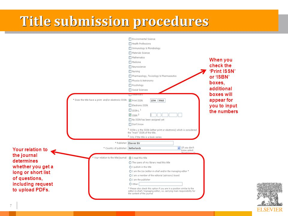 7 Title submission procedures When you check the 'Print ISSN' or 'ISBN' boxes, additional boxes will appear for you to input the numbers Your relation to the journal determines whether you get a long or short list of questions, including request to upload PDFs.