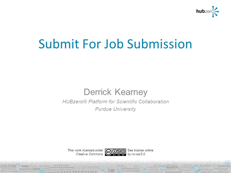 Submit For Job Submission Derrick Kearney HUBzero® Platform for Scientific Collaboration Purdue University This work licensed under Creative Commons See license online: by-nc-sa/3.0