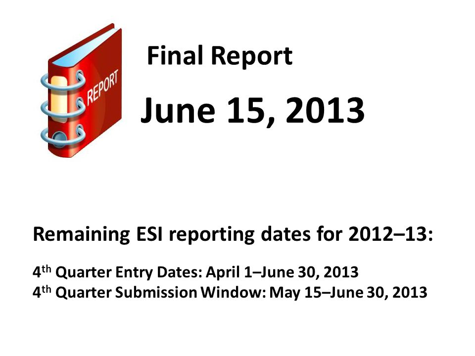 Final Report June 15, 2013 Remaining ESI reporting dates for 2012–13: 4 th Quarter Entry Dates: April 1–June 30, 2013 4 th Quarter Submission Window: