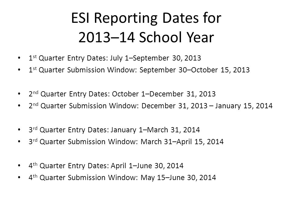 ESI Reporting Dates for 2013–14 School Year 1 st Quarter Entry Dates: July 1–September 30, 2013 1 st Quarter Submission Window: September 30–October 15, 2013 2 nd Quarter Entry Dates: October 1–December 31, 2013 2 nd Quarter Submission Window: December 31, 2013 – January 15, 2014 3 rd Quarter Entry Dates: January 1–March 31, 2014 3 rd Quarter Submission Window: March 31–April 15, 2014 4 th Quarter Entry Dates: April 1–June 30, 2014 4 th Quarter Submission Window: May 15–June 30, 2014
