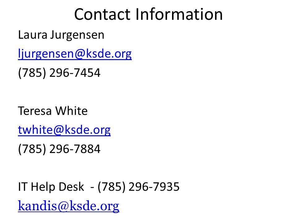 Contact Information Laura Jurgensen ljurgensen@ksde.org (785) 296-7454 Teresa White twhite@ksde.org (785) 296-7884 IT Help Desk - (785) 296-7935 kandis@ksde.org