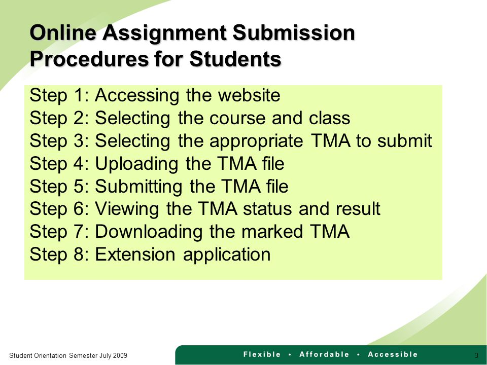 3Student Orientation Semester July 2009 Online Assignment Submission Procedures for Students Step 1: Accessing the website Step 2: Selecting the course and class Step 3: Selecting the appropriate TMA to submit Step 4: Uploading the TMA file Step 5: Submitting the TMA file Step 6: Viewing the TMA status and result Step 7: Downloading the marked TMA Step 8: Extension application