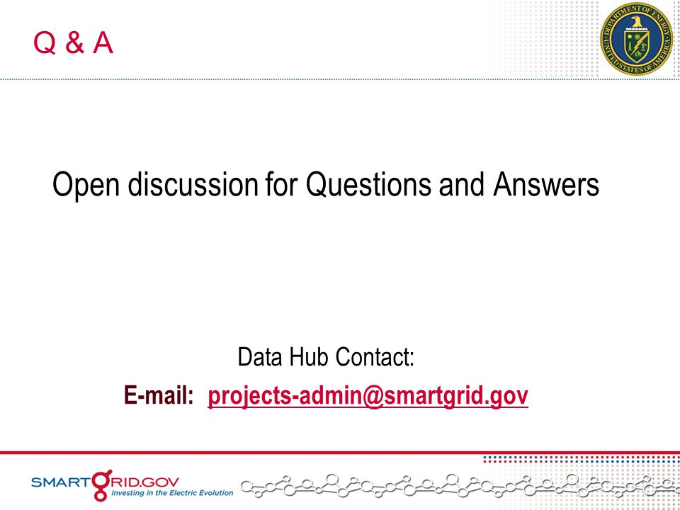 Q & A Open discussion for Questions and Answers Data Hub Contact: E-mail: projects-admin@smartgrid.govprojects-admin@smartgrid.gov