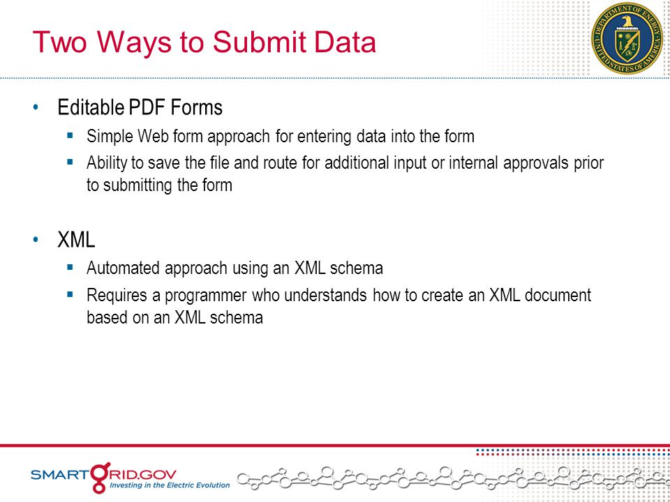 Two Ways to Submit Data Editable PDF Forms  Simple Web form approach for entering data into the form  Ability to save the file and route for additional input or internal approvals prior to submitting the form XML  Automated approach using an XML schema  Requires a programmer who understands how to create an XML document based on an XML schema