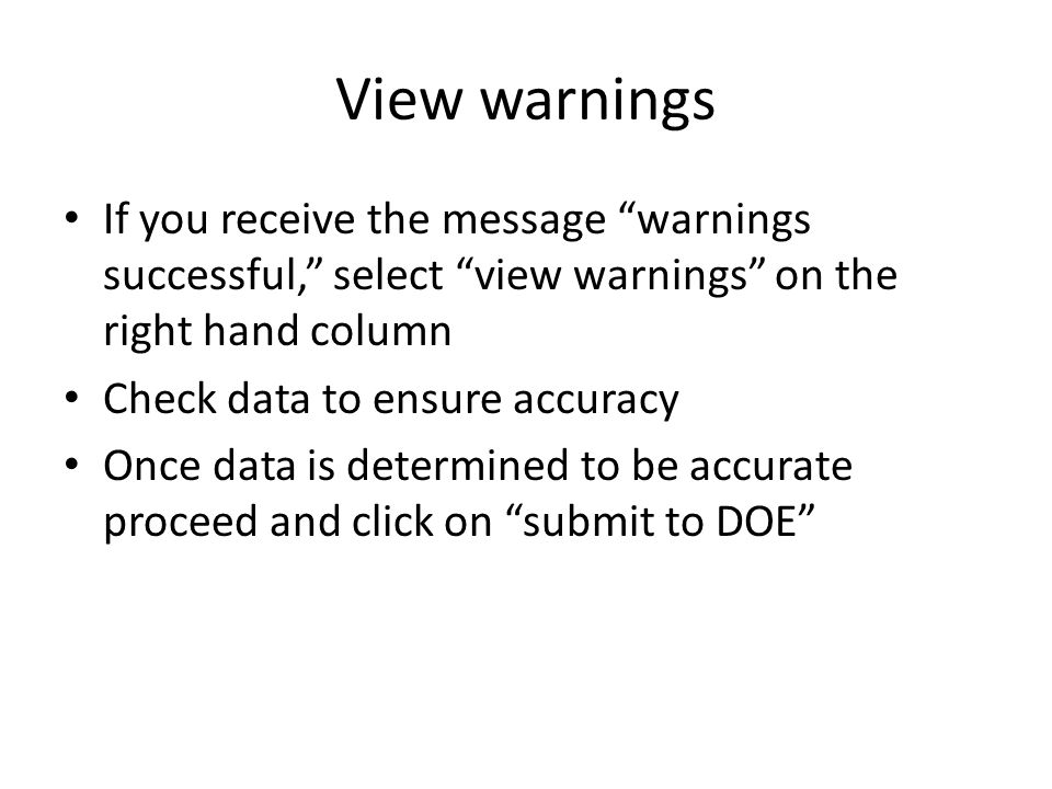 View warnings If you receive the message warnings successful, select view warnings on the right hand column Check data to ensure accuracy Once data is determined to be accurate proceed and click on submit to DOE