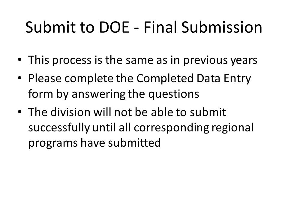 Submit to DOE - Final Submission This process is the same as in previous years Please complete the Completed Data Entry form by answering the questions The division will not be able to submit successfully until all corresponding regional programs have submitted