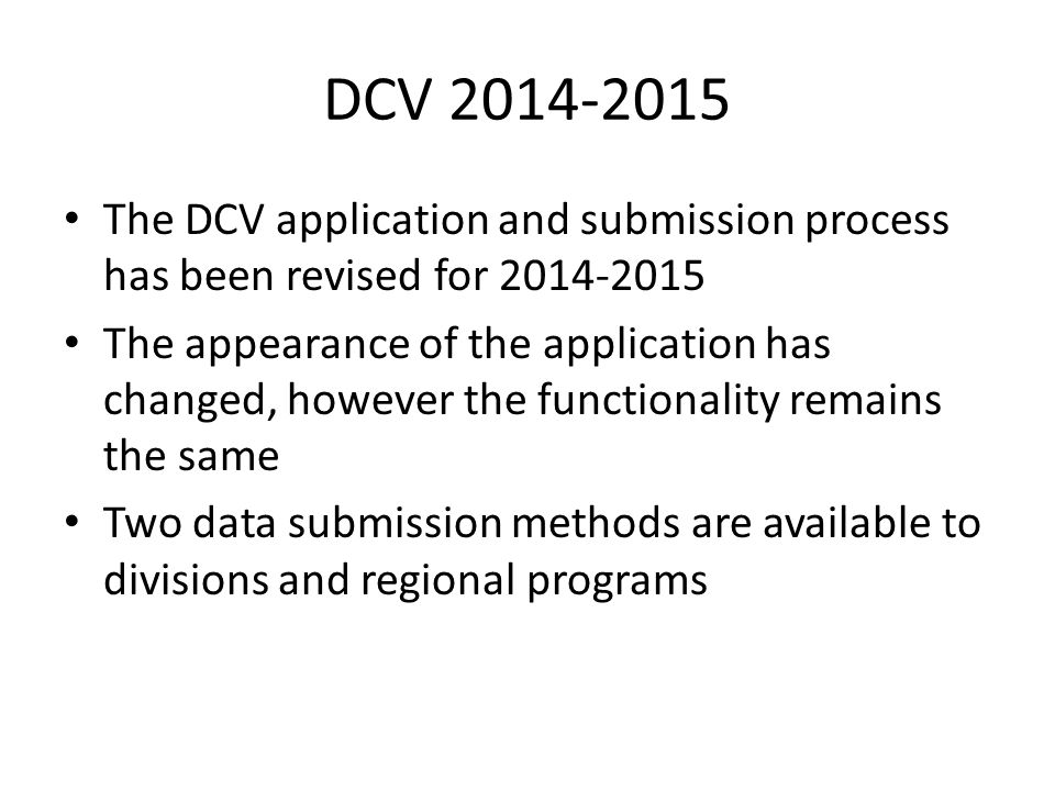 DCV 2014-2015 The DCV application and submission process has been revised for 2014-2015 The appearance of the application has changed, however the functionality remains the same Two data submission methods are available to divisions and regional programs