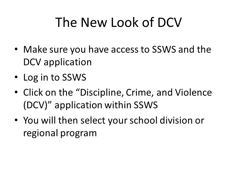 The New Look of DCV Make sure you have access to SSWS and the DCV application Log in to SSWS Click on the Discipline, Crime, and Violence (DCV) application within SSWS You will then select your school division or regional program