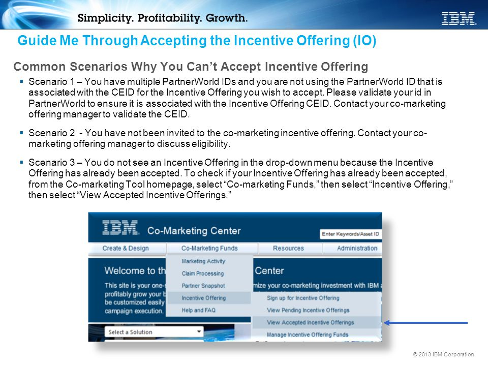 © 2013 IBM Corporation Common Scenarios Why You Can't Accept Incentive Offering  Scenario 1 – You have multiple PartnerWorld IDs and you are not usin