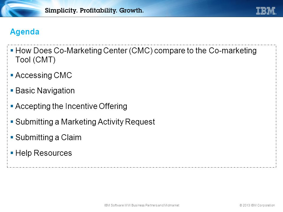 © 2013 IBM Corporation Agenda  How Does Co-Marketing Center (CMC) compare to the Co-marketing Tool (CMT)  Accessing CMC  Basic Navigation  Accepti
