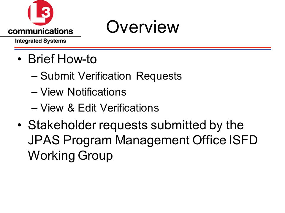 Overview Brief How-to –Submit Verification Requests –View Notifications –View & Edit Verifications Stakeholder requests submitted by the JPAS Program Management Office ISFD Working Group