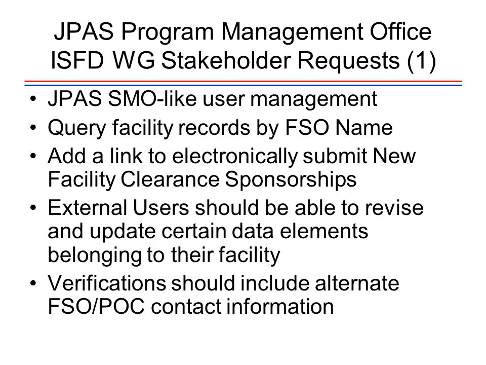 JPAS Program Management Office ISFD WG Stakeholder Requests (1) JPAS SMO-like user management Query facility records by FSO Name Add a link to electronically submit New Facility Clearance Sponsorships External Users should be able to revise and update certain data elements belonging to their facility Verifications should include alternate FSO/POC contact information
