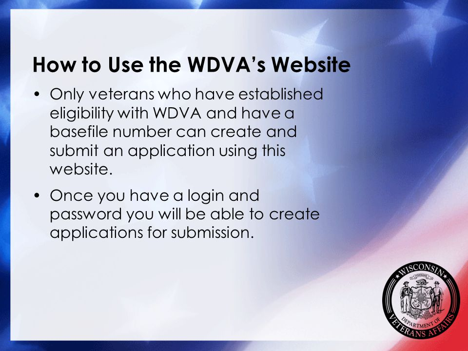 How to Use the WDVA's Website Only veterans who have established eligibility with WDVA and have a basefile number can create and submit an application using this website.