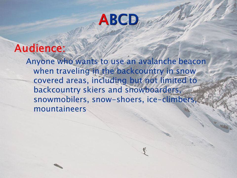ABCD Audience: Anyone who wants to use an avalanche beacon when traveling in the backcountry in snow covered areas, including but not limited to backcountry skiers and snowboarders, snowmobilers, snow-shoers, ice-climbers, mountaineers