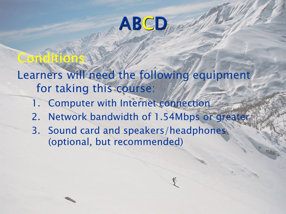 ABCD Conditions Learners will need the following equipment for taking this course: 1.Computer with Internet connection 2.Network bandwidth of 1.54Mbps or greater 3.Sound card and speakers/headphones (optional, but recommended)