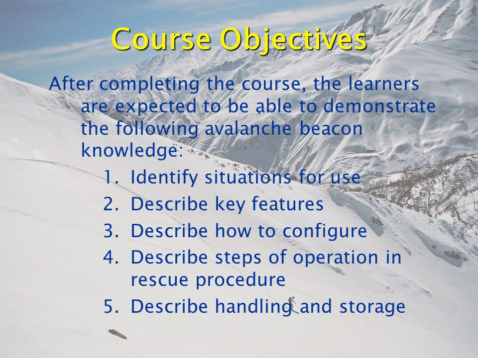 Course Objectives After completing the course, the learners are expected to be able to demonstrate the following avalanche beacon knowledge: 1.Identify situations for use 2.Describe key features 3.Describe how to configure 4.Describe steps of operation in rescue procedure 5.Describe handling and storage