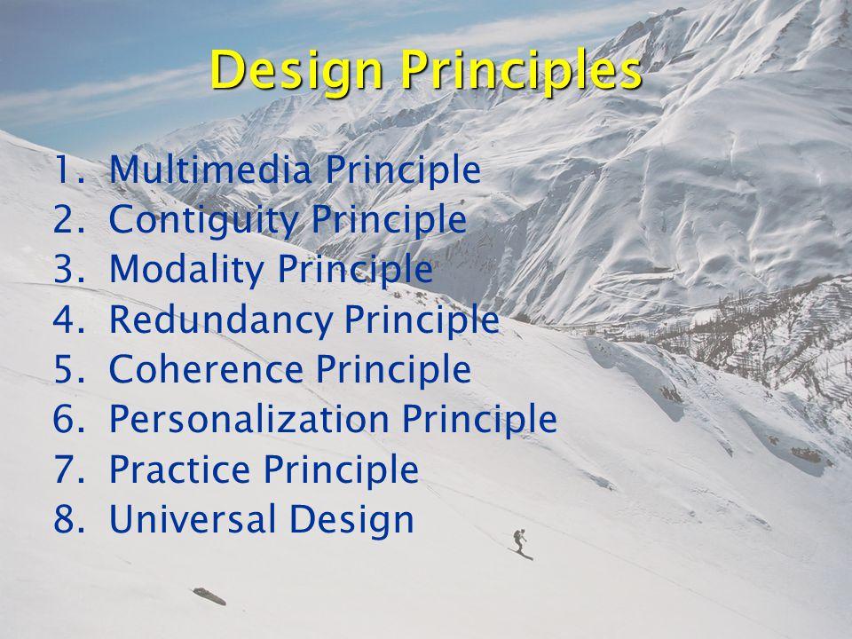 Design Principles 1.Multimedia Principle 2.Contiguity Principle 3.Modality Principle 4.Redundancy Principle 5.Coherence Principle 6.Personalization Principle 7.Practice Principle 8.Universal Design