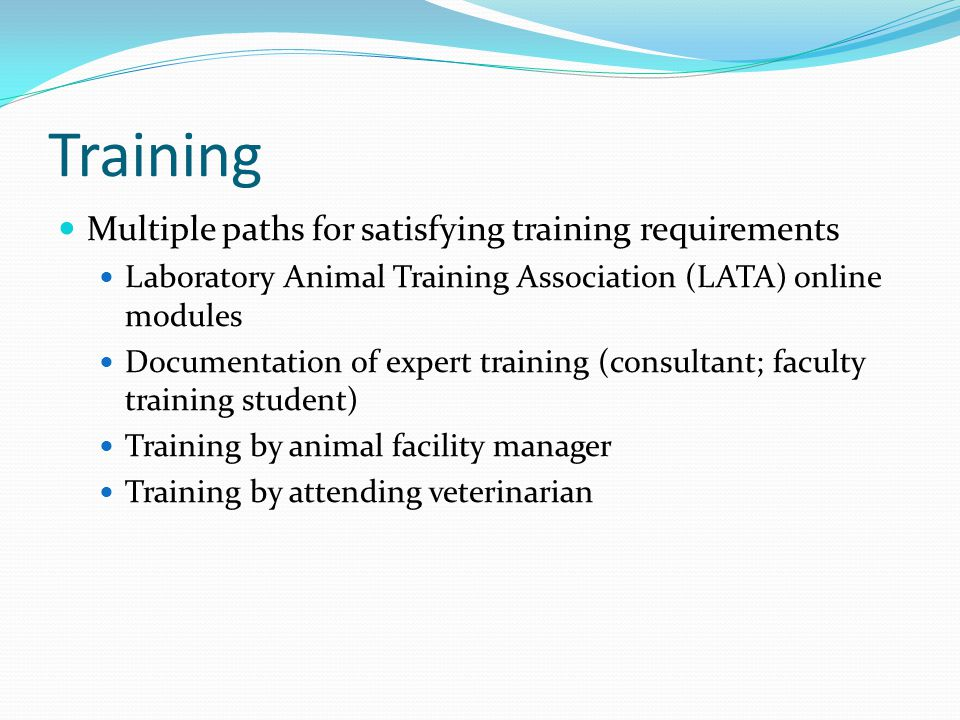 Training Multiple paths for satisfying training requirements Laboratory Animal Training Association (LATA) online modules Documentation of expert training (consultant; faculty training student) Training by animal facility manager Training by attending veterinarian