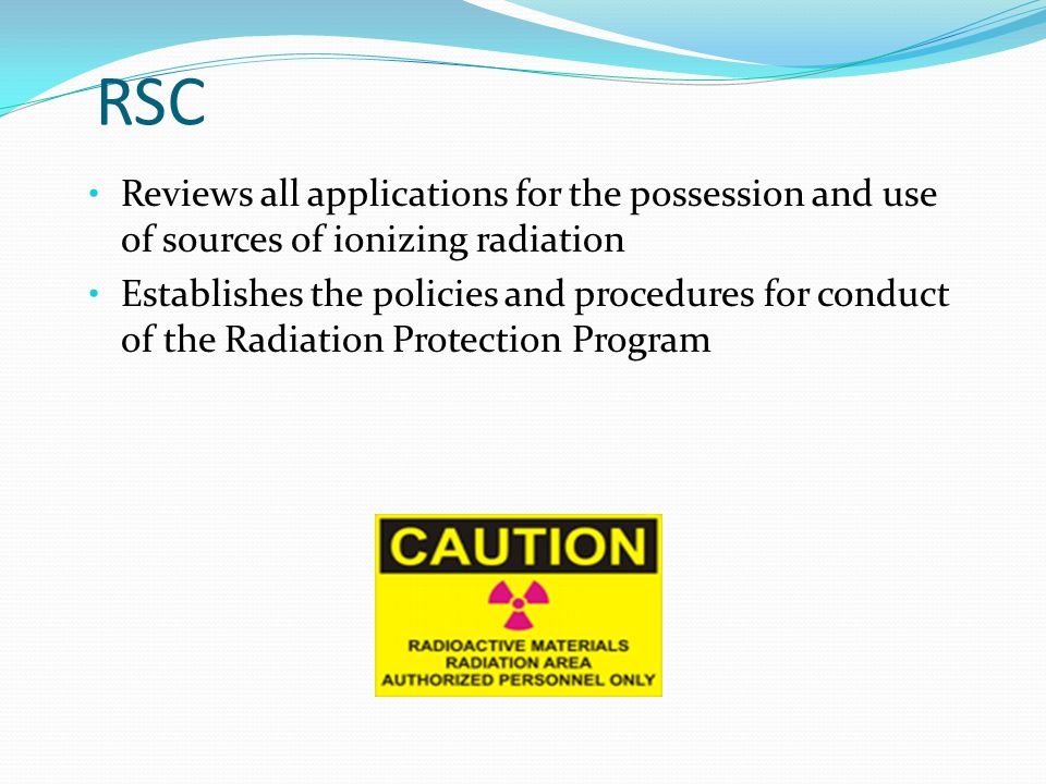 RSC Reviews all applications for the possession and use of sources of ionizing radiation Establishes the policies and procedures for conduct of the Radiation Protection Program