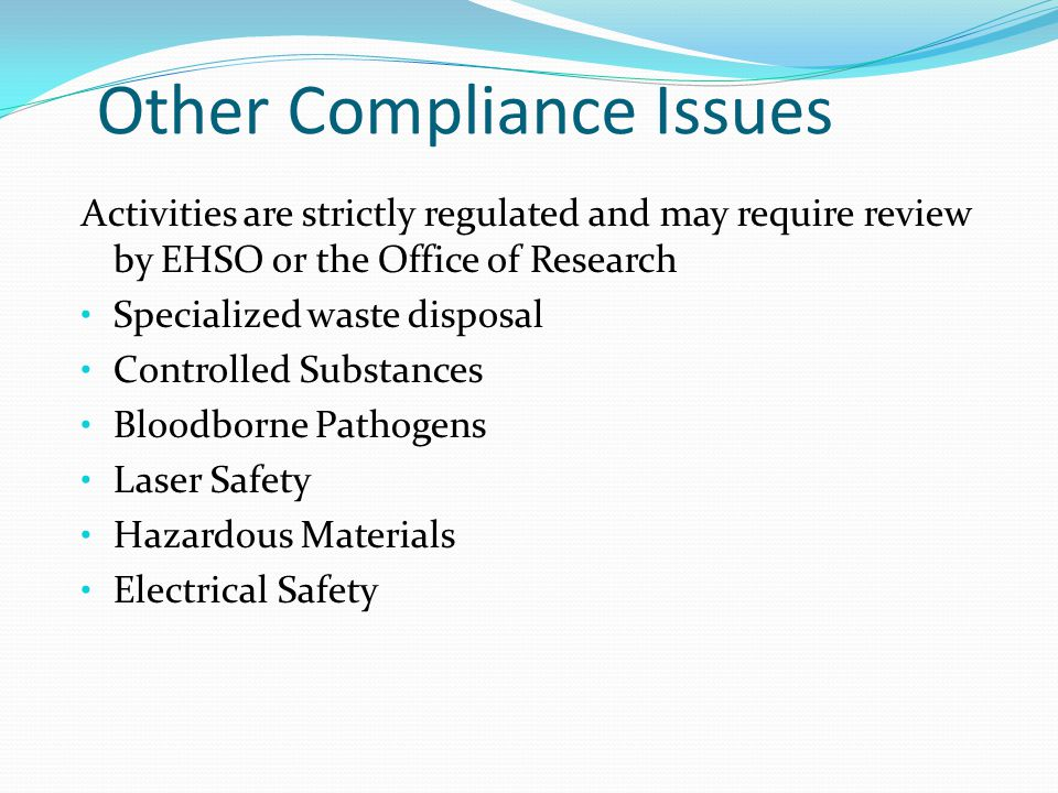 Other Compliance Issues Activities are strictly regulated and may require review by EHSO or the Office of Research Specialized waste disposal Controlled Substances Bloodborne Pathogens Laser Safety Hazardous Materials Electrical Safety