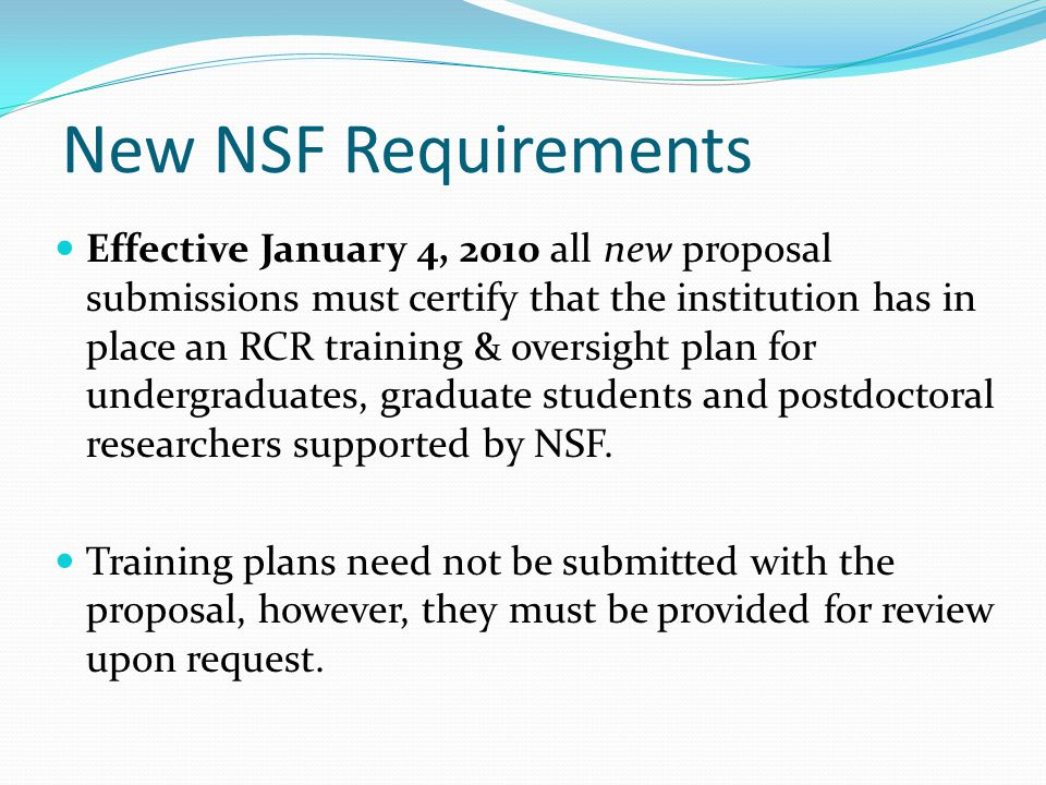New NSF Requirements Effective January 4, 2010 all new proposal submissions must certify that the institution has in place an RCR training & oversight plan for undergraduates, graduate students and postdoctoral researchers supported by NSF.